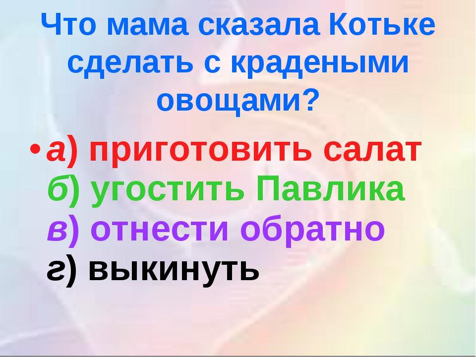 а)приготовить салат б)угостить Павлика в)отнести обратно г)выкинуть  Что...