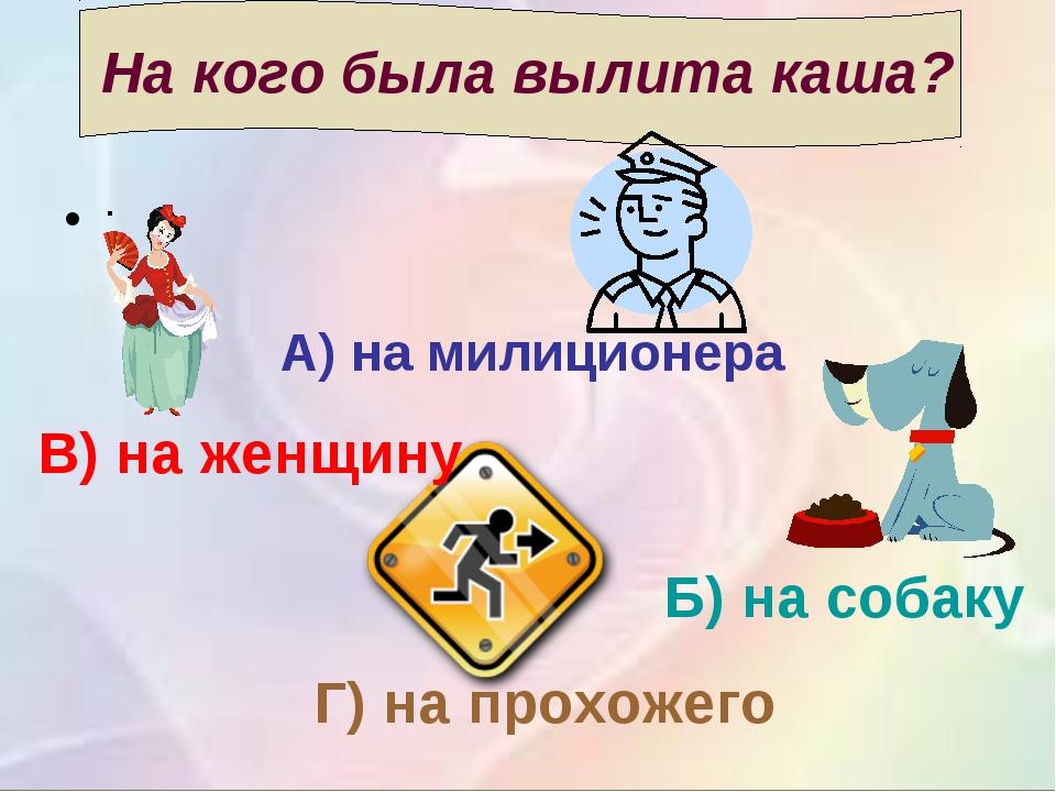 На кого была вылита каша? ; А) на милиционера Б) на собаку В) на женщину Г) н...