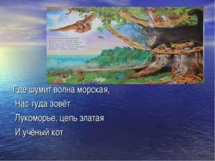 Где шумит волна морская, Нас туда зовёт Лукоморье, цепь златая И учёный кот