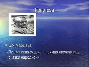 Гипотеза С.Я.Маршака: «Пушкинская сказка – прямая наследница сказки народной».