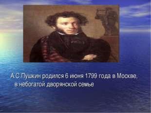 А.С.Пушкин родился 6 июня 1799 года в Москве, в небогатой дворянской семье