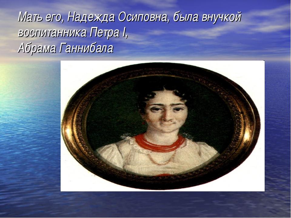 Мать его, Надежда Осиповна, была внучкой воспитанника Петра I, Абрама Ганнибала