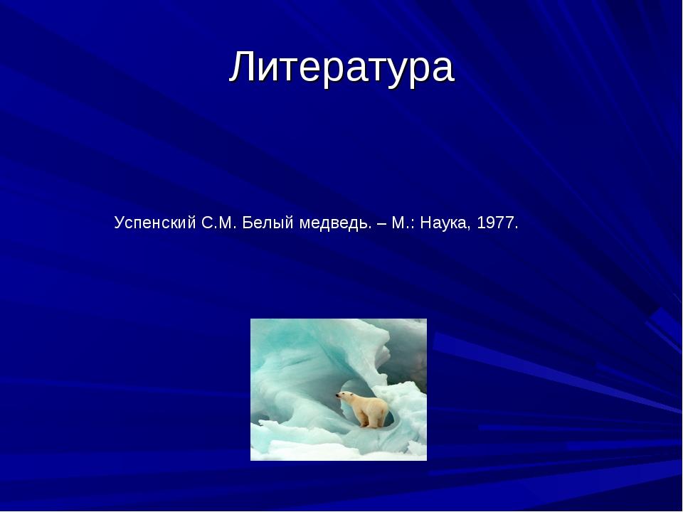 Литература Успенский С.М. Белый медведь. – М.: Наука, 1977.