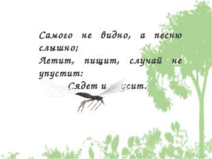 Самого не видно, а песню слышно; Летит, пищит, случай не упустит: Сядет и уку
