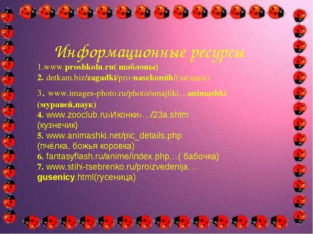 Информационные ресурсы 1.www.proshkolu.ru( шаблоны) 2. detkam.biz/zagadki/pr...
