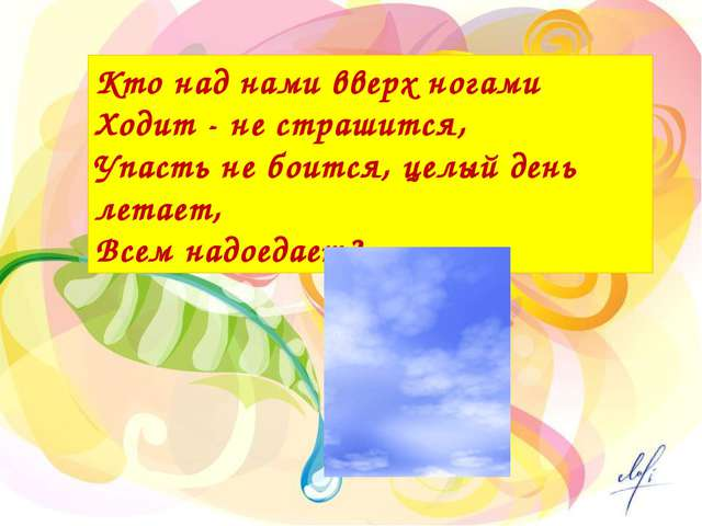 Кто над нами вверх ногами Ходит - не страшится, Упасть не боится, целый день...