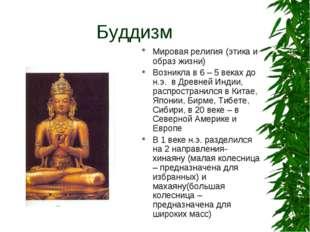 Буддизм Мировая религия (этика и образ жизни) Возникла в 6 – 5 веках до н.э.