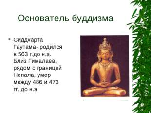 Основатель буддизма Сиддхарта Гаутама- родился в 563 г.до н.э. Близ Гималаев,