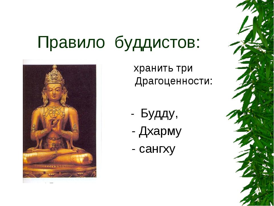 Правило буддистов: хранить три Драгоценности: - Будду, - Дхарму - сангху