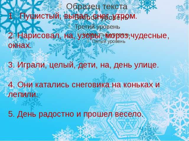1. Пушистый, выпал, снег, утром. 2. Нарисовал, на, узоры, мороз,чудесные, окн...