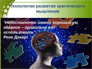 """Технология развития критического мышления """"Недостаточно иметь хороший ум, гла"""