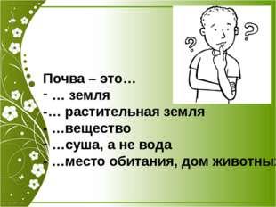 Почва – это… … земля -… растительная земля - …вещество …суша, а не вода - …ме