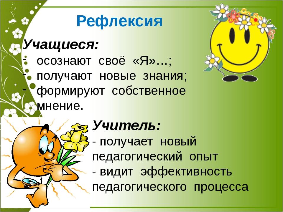 Рефлексия Учащиеся: осознают своё «Я»…; получают новые знания; формируют собс...