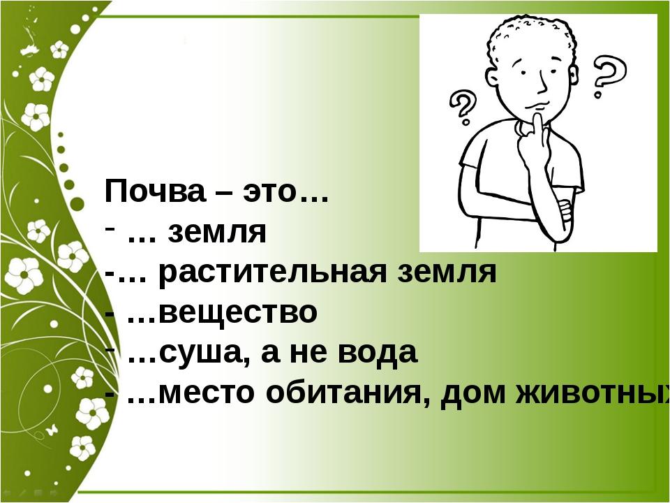 Почва – это… … земля -… растительная земля - …вещество …суша, а не вода - …ме...