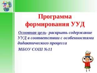 Программа формирования УУД Основная цель- раскрыть содержание УУД в соответс