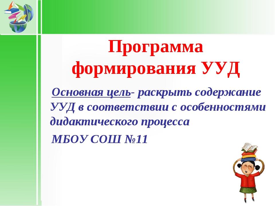 Программа формирования УУД Основная цель- раскрыть содержание УУД в соответс...