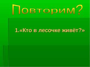 1.«Кто в лесочке живёт?»