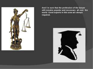 And I`m sure that the profession of the lawyer still remains popular and nece