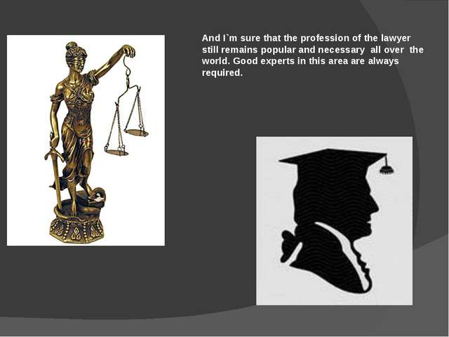 And I`m sure that the profession of the lawyer still remains popular and nece...