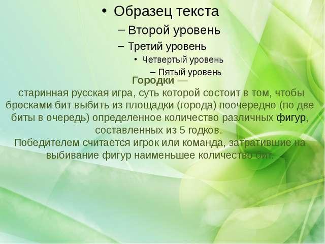 Городки — старинная русская игра, суть которой состоит в том, чтобы броска...