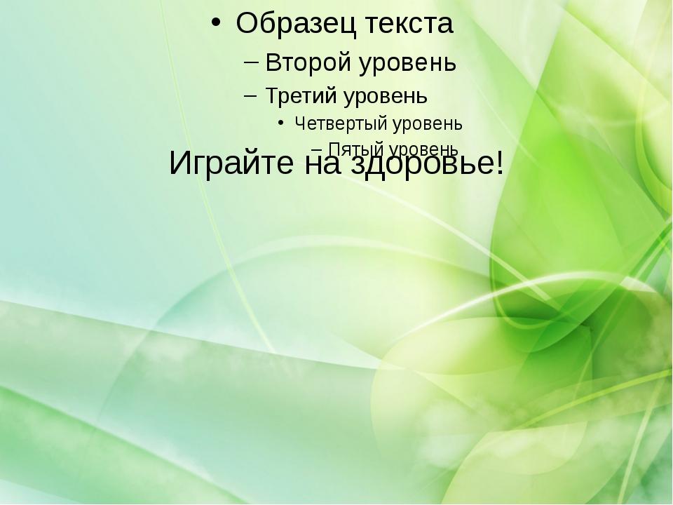 Играйте на здоровье!
