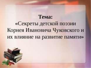Тема: «Секреты детской поэзии Корнея Ивановича Чуковского и их влияние на ра