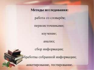 Методы исследования: работа со словарём; первоисточниками; изучение; анализ;