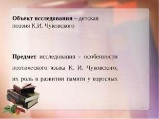 Объект исследования – детская поэзия К.И. Чуковского Предмет исследования - о