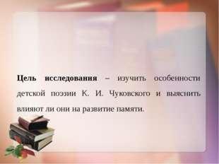 Цель исследования – изучить особенности детской поэзии К. И. Чуковского и выя