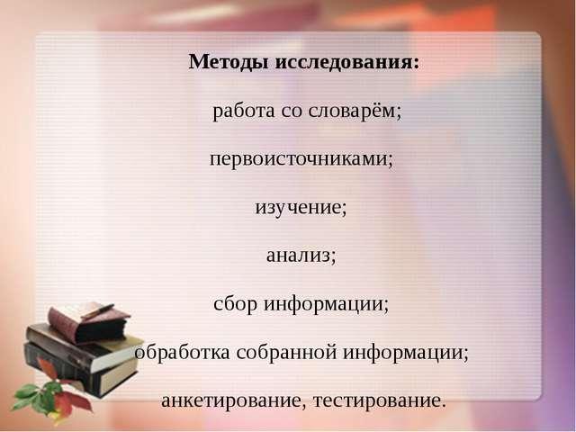 Методы исследования: работа со словарём; первоисточниками; изучение; анализ;...