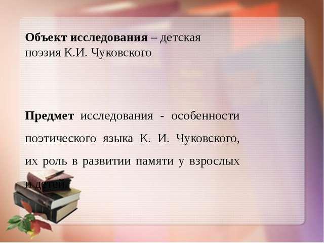 Объект исследования – детская поэзия К.И. Чуковского Предмет исследования - о...