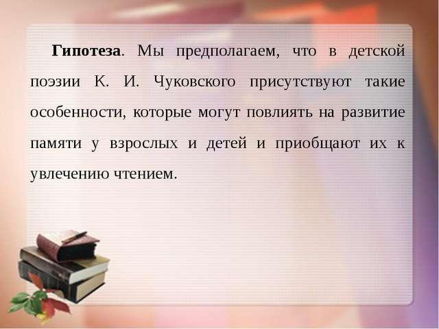 Гипотеза. Мы предполагаем, что в детской поэзии К. И. Чуковского присутствуют...