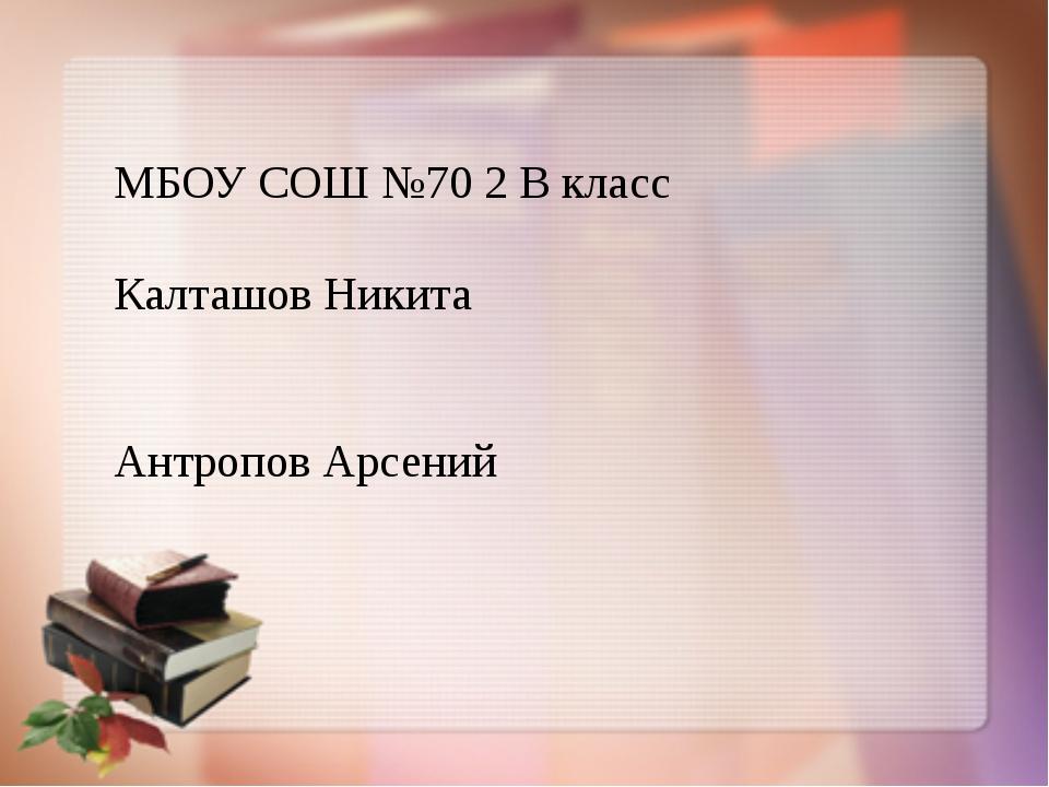 МБОУ СОШ №70 2 В класс Калташов Никита Антропов Арсений