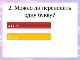 2. Можно ли переносить одну букву? а) нет б) да