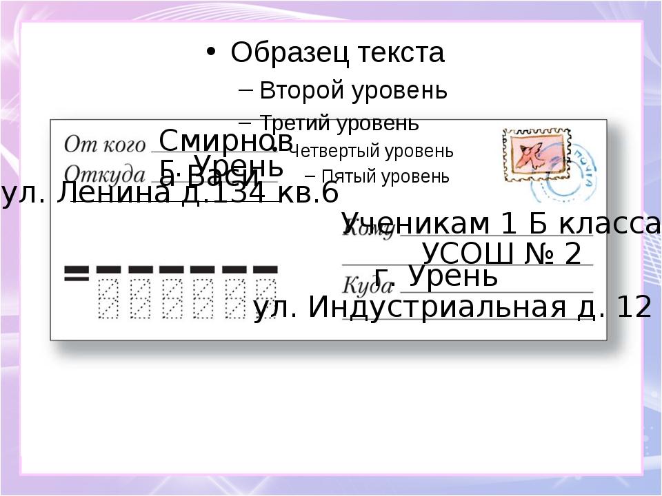 Смирнова Васи г. Урень ул. Ленина д.134 кв.6 Ученикам 1 Б класса УСОШ № 2 г....