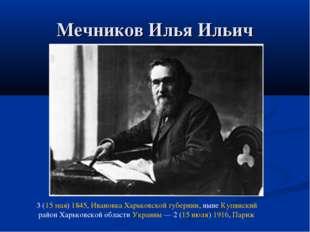 Мечников Илья Ильич 3 (15 мая) 1845, Ивановка Харьковской губернии, ныне Купя