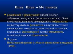 Илья́ Ильи́ч Ме́чников российский и французский биолог (зоолог, эмбриолог, им