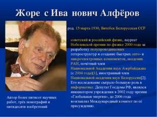 Жоре́с Ива́нович Алфёров род. 15 марта 1930, Витебск Белорусская ССР советски