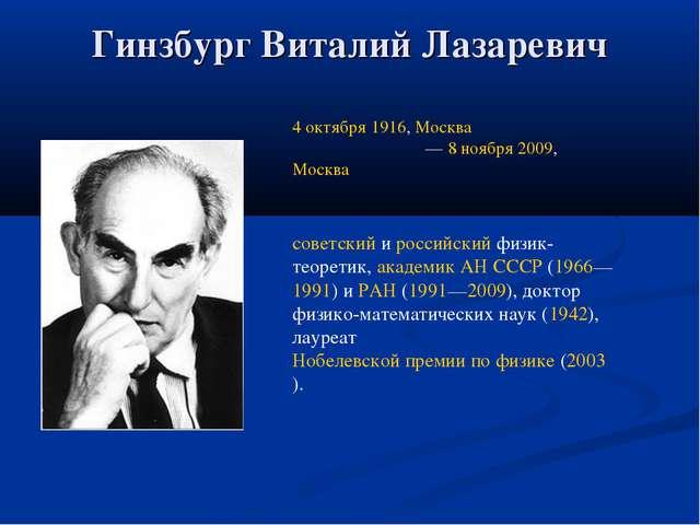 Гинзбург Виталий Лазаревич 4 октября 1916, Москва — 8 ноября 2009, Москва со...