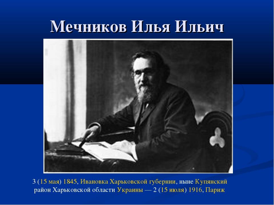 Мечников Илья Ильич 3 (15 мая) 1845, Ивановка Харьковской губернии, ныне Купя...