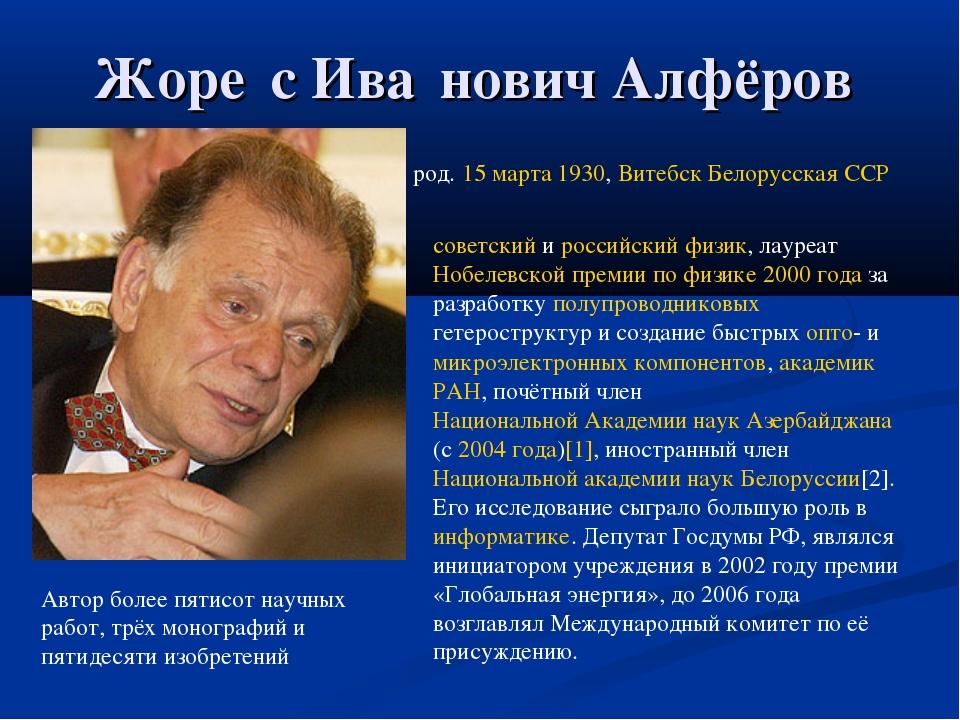 Жоре́с Ива́нович Алфёров род. 15 марта 1930, Витебск Белорусская ССР советски...