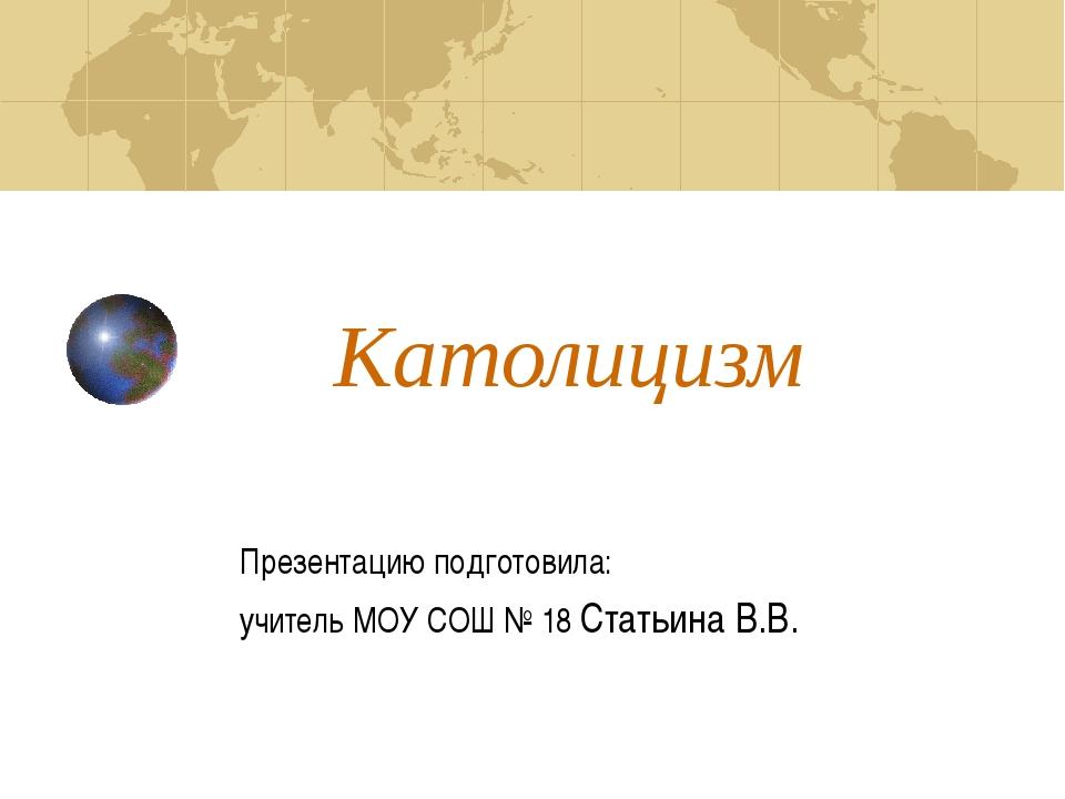 Католицизм Презентацию подготовила: учитель МОУ СОШ № 18 Статьина В.В.