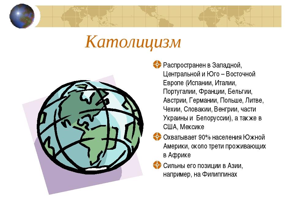 Католицизм Распространен в Западной, Центральной и Юго – Восточной Европе (Ис...
