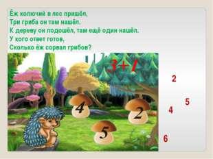 Ёж колючий в лес пришёл, Три гриба он там нашёл. К дереву он подошёл, там ещё