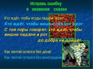 Исправь ошибку в названии сказки Кто ждёт, чтобы ягоды падали в рот Кто ждёт,
