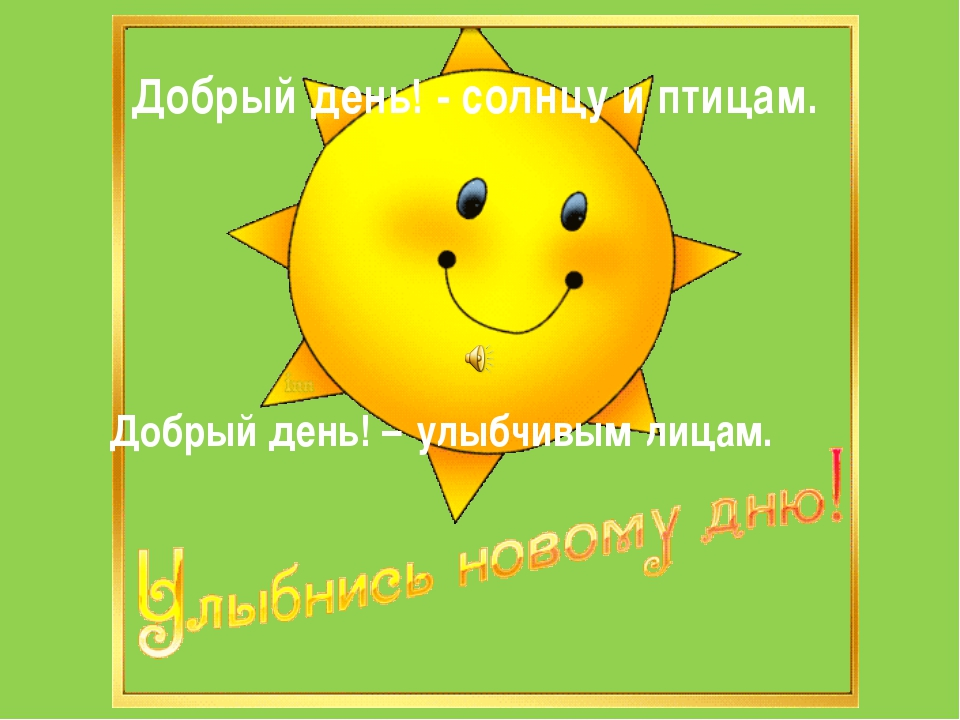 Добрый день! - солнцу и птицам. Добрый день! – улыбчивым лицам.
