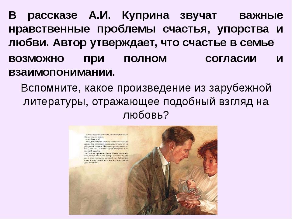 В рассказе А.И. Куприна звучат важные нравственные проблемы счастья, упорства...