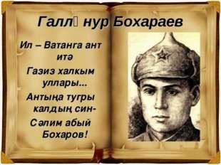 Галләнур Бохараев Ил – Ватанга ант итә Газиз халкым уллары... Антыңа тугры ка