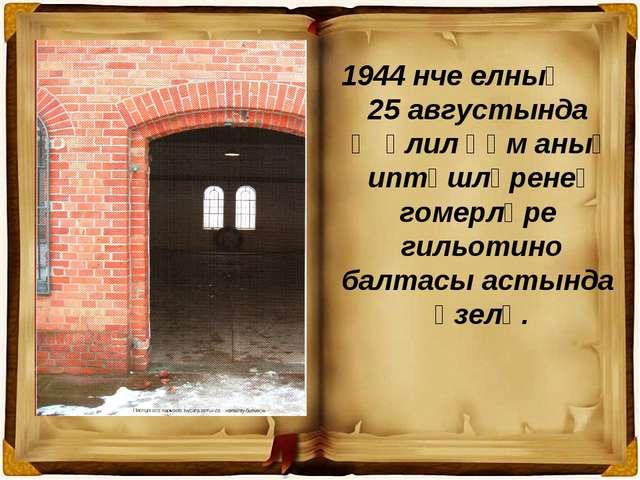 1944 нче елның 25 августында Җәлил һәм аның иптәшләренең гомерләре гильотино...
