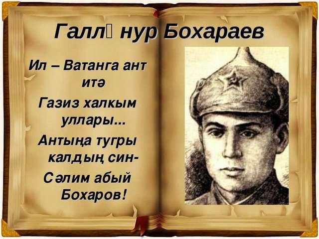 Галләнур Бохараев Ил – Ватанга ант итә Газиз халкым уллары... Антыңа тугры ка...